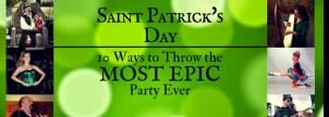 Saint Patrick's Day: Throw the Most Epic Party Ever